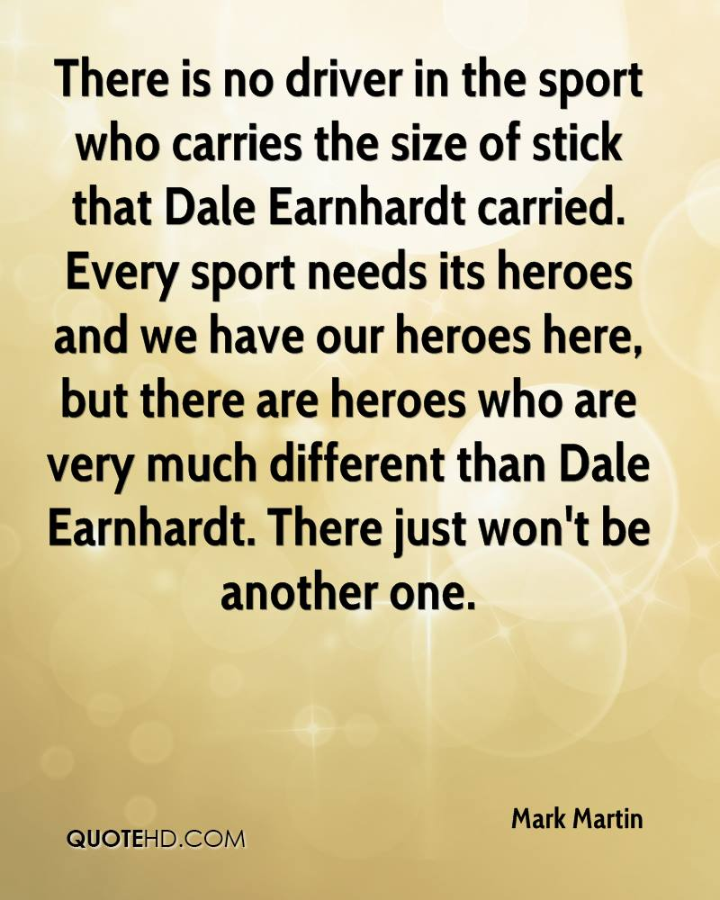 There is no driver in the sport who carries the size of stick that Dale Earnhardt carried. Every sport needs its heroes and we have our heroes here, but there are heroes who are very much different than Dale Earnhardt. There just won't be another one.