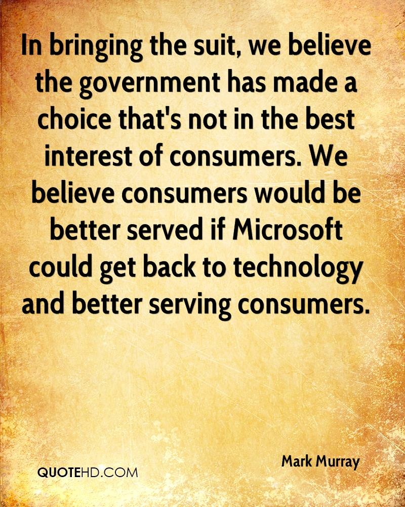 In bringing the suit, we believe the government has made a choice that's not in the best interest of consumers. We believe consumers would be better served if Microsoft could get back to technology and better serving consumers.
