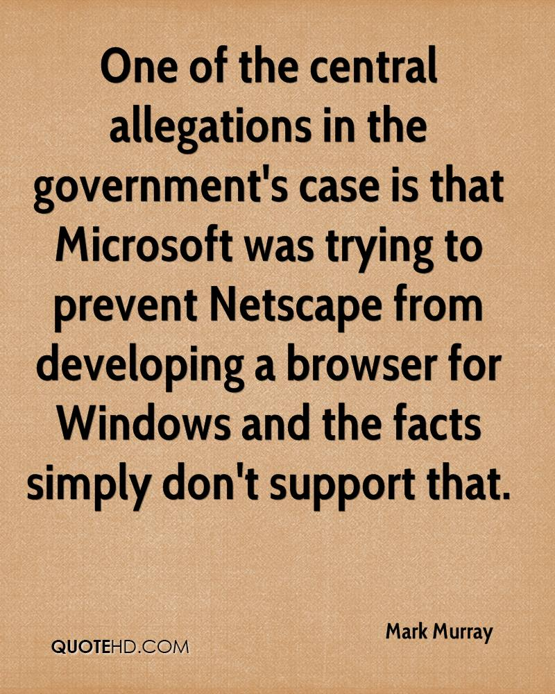 One of the central allegations in the government's case is that Microsoft was trying to prevent Netscape from developing a browser for Windows and the facts simply don't support that.