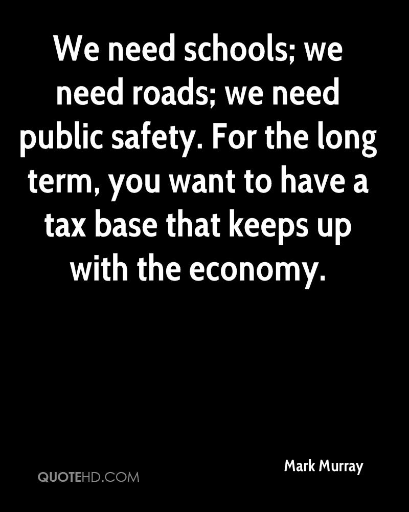 We need schools; we need roads; we need public safety. For the long term, you want to have a tax base that keeps up with the economy.