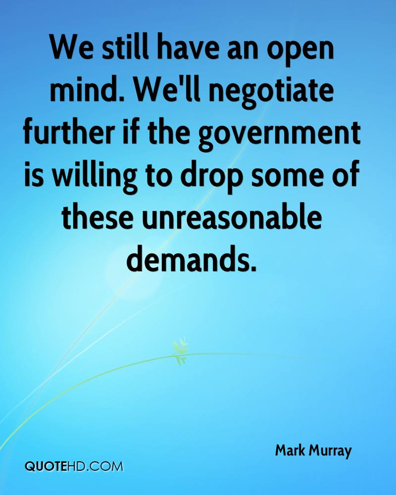 We still have an open mind. We'll negotiate further if the government is willing to drop some of these unreasonable demands.