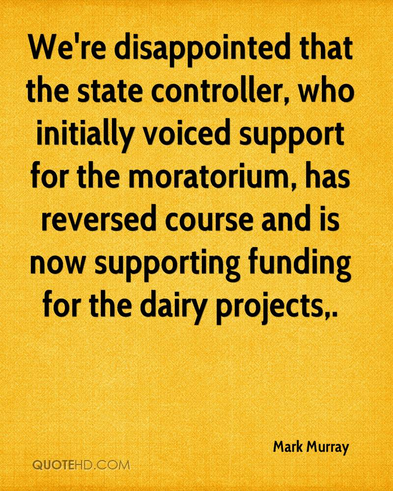 We're disappointed that the state controller, who initially voiced support for the moratorium, has reversed course and is now supporting funding for the dairy projects.