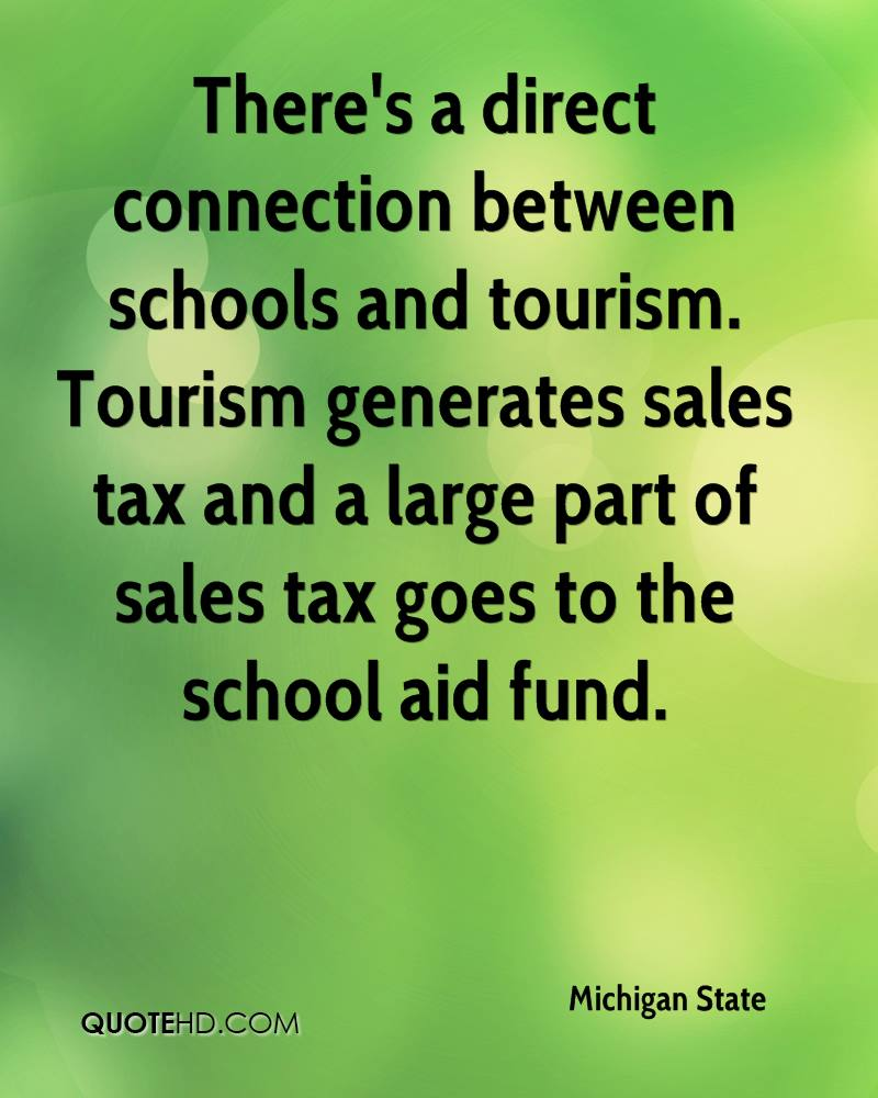 There's a direct connection between schools and tourism. Tourism generates sales tax and a large part of sales tax goes to the school aid fund.