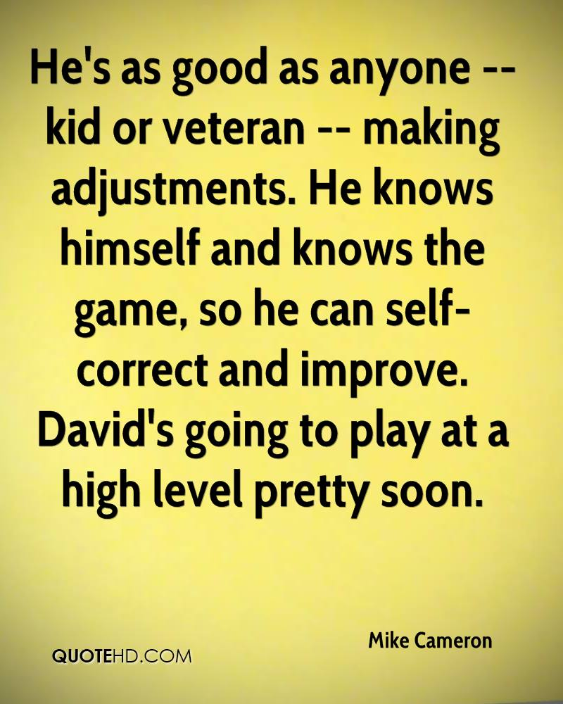 He's as good as anyone -- kid or veteran -- making adjustments. He knows himself and knows the game, so he can self-correct and improve. David's going to play at a high level pretty soon.