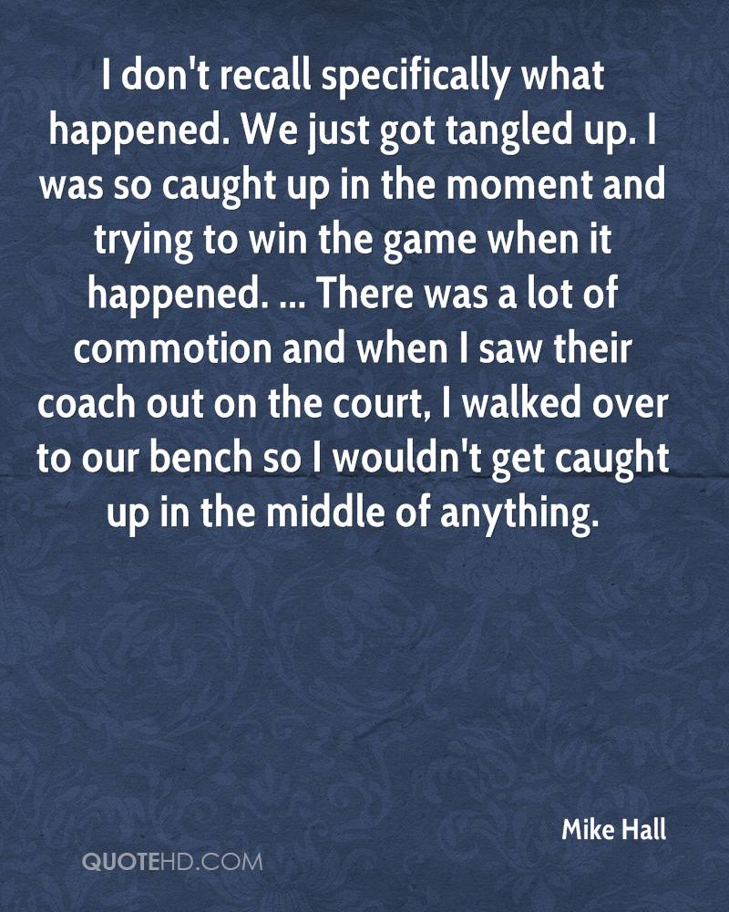 I don't recall specifically what happened. We just got tangled up. I was so caught up in the moment and trying to win the game when it happened. ... There was a lot of commotion and when I saw their coach out on the court, I walked over to our bench so I wouldn't get caught up in the middle of anything.