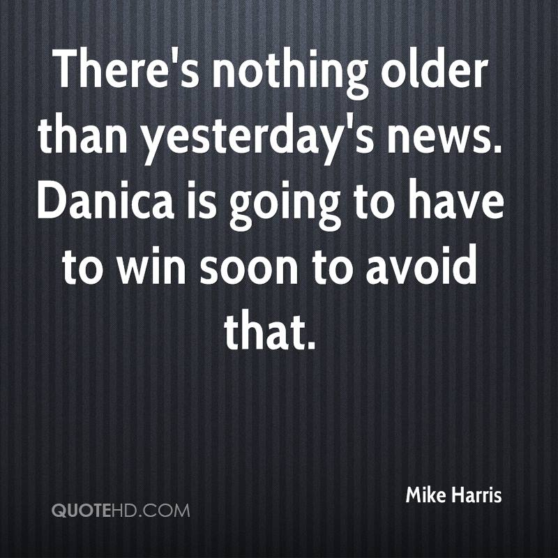 There's nothing older than yesterday's news. Danica is going to have to win soon to avoid that.