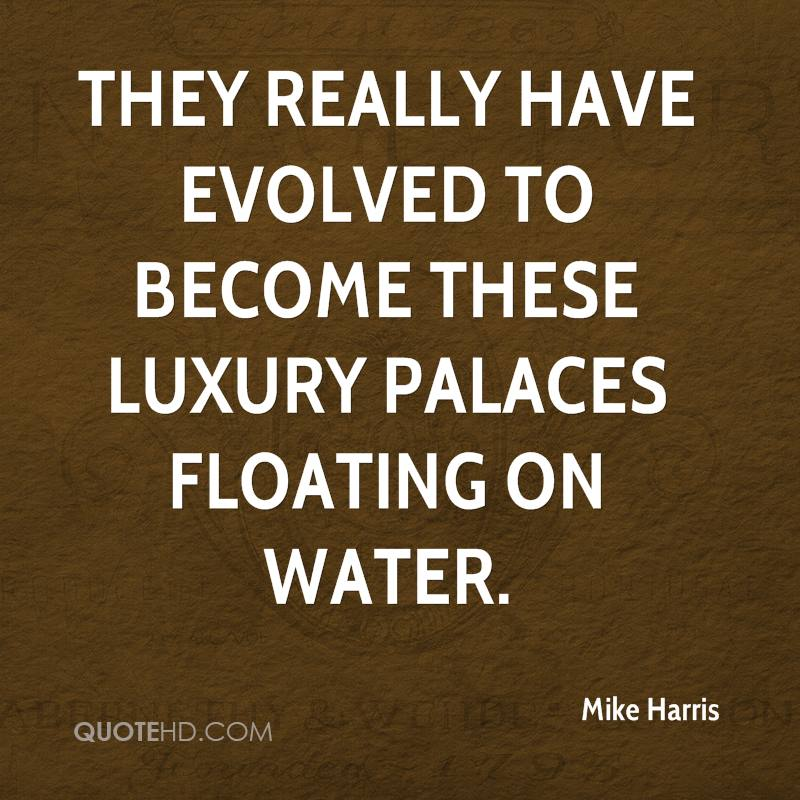 They really have evolved to become these luxury palaces floating on water.