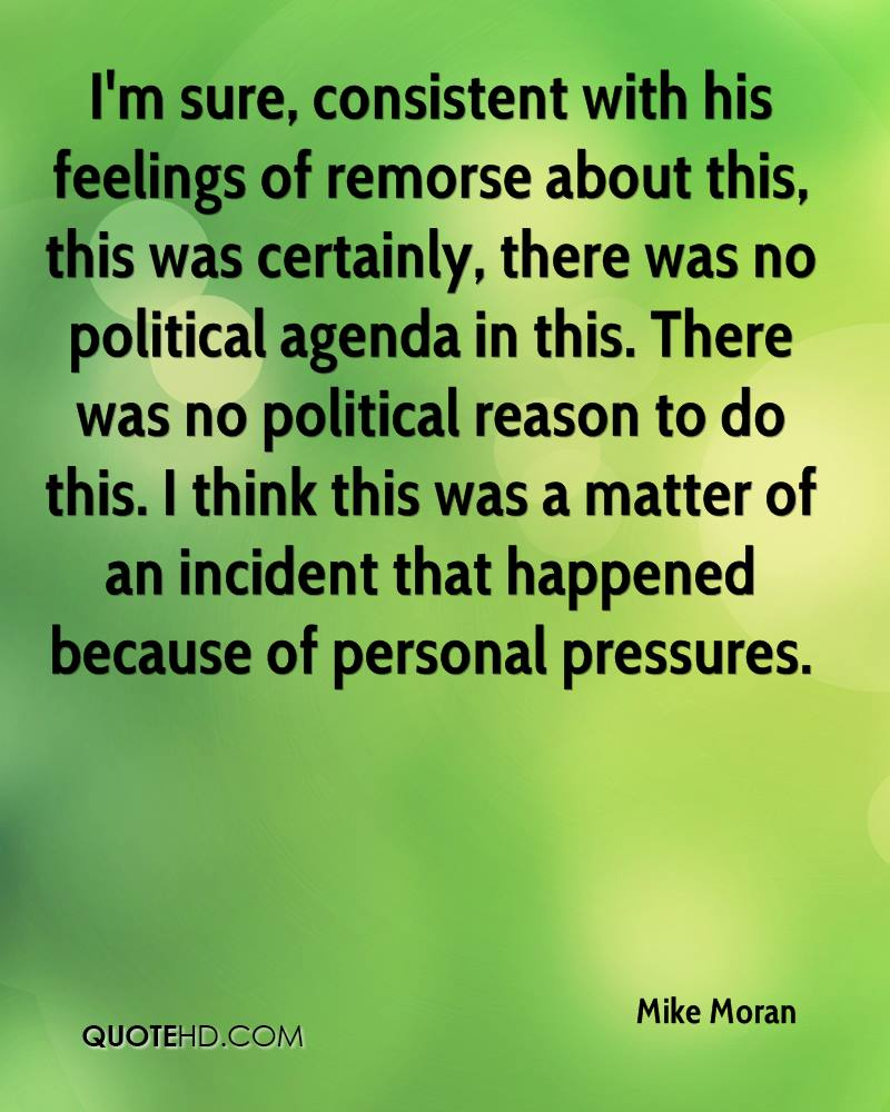 I'm sure, consistent with his feelings of remorse about this, this was certainly, there was no political agenda in this. There was no political reason to do this. I think this was a matter of an incident that happened because of personal pressures.