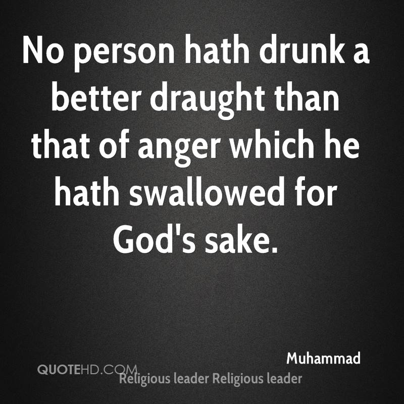 No person hath drunk a better draught than that of anger which he hath swallowed for God's sake.