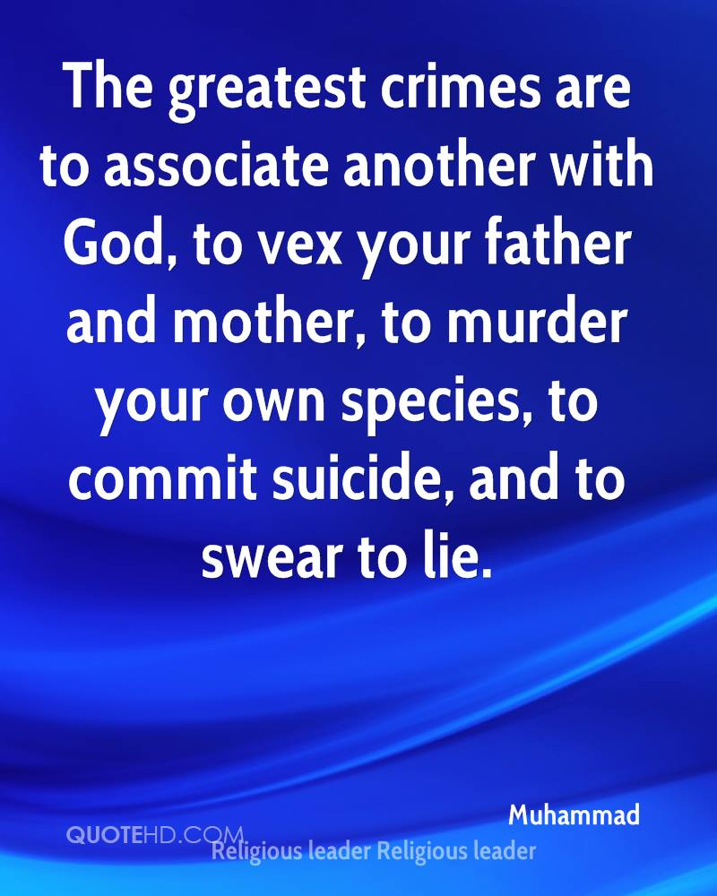 The greatest crimes are to associate another with God, to vex your father and mother, to murder your own species, to commit suicide, and to swear to lie.