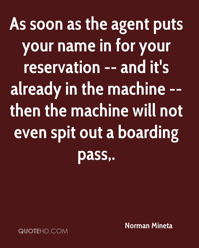 As soon as the agent puts your name in for your reservation -- and it's already in the machine -- then the machine will not even spit out a boarding pass.