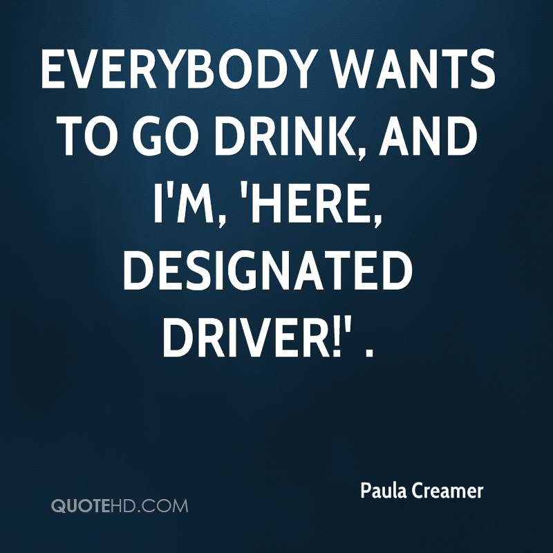 Everybody wants to go drink, and I'm, 'Here, designated driver!' .