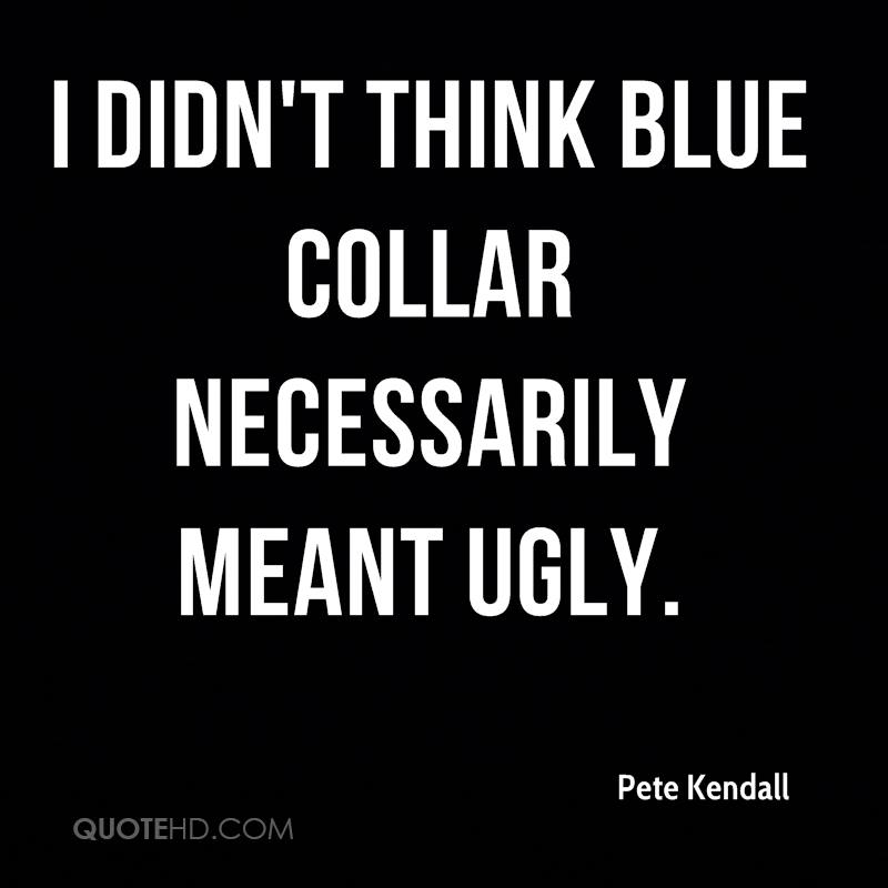 I didn't think blue collar necessarily meant ugly.