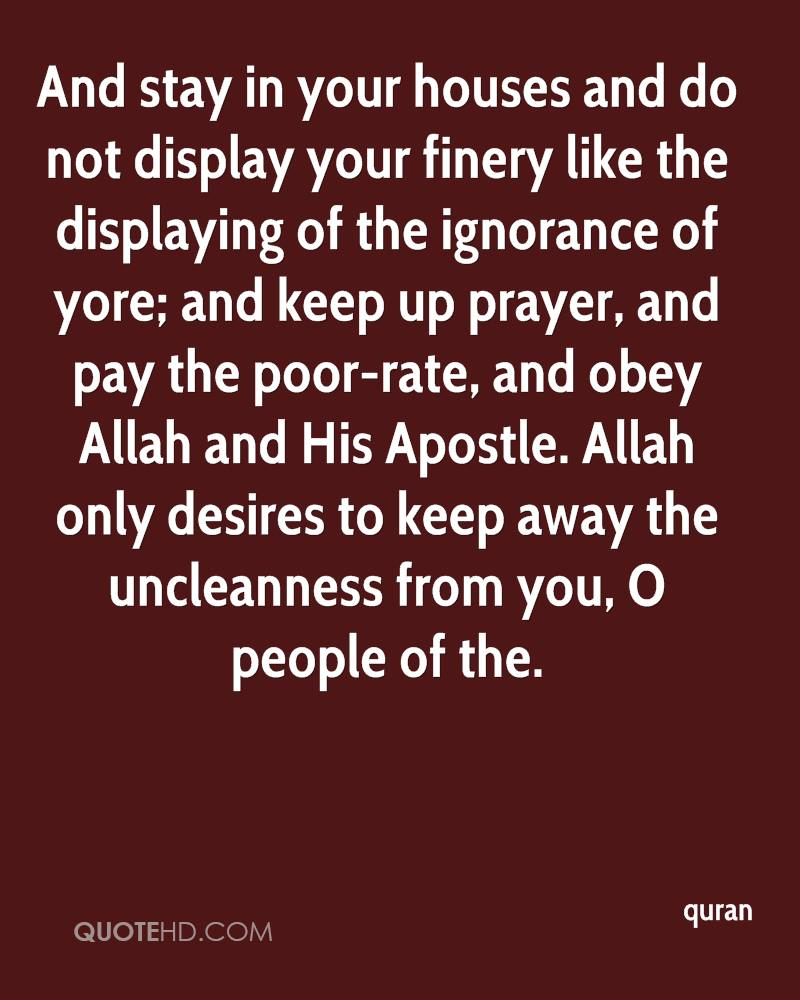 And stay in your houses and do not display your finery like the displaying of the ignorance of yore; and keep up prayer, and pay the poor-rate, and obey Allah and His Apostle. Allah only desires to keep away the uncleanness from you, O people of the.