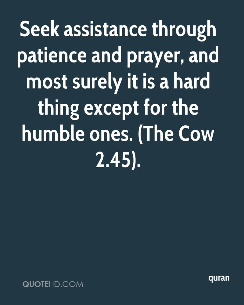 Seek assistance through patience and prayer, and most surely it is a hard thing except for the humble ones. (The Cow 2.45).