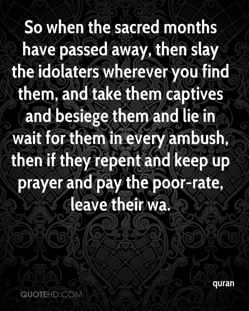 So when the sacred months have passed away, then slay the idolaters wherever you find them, and take them captives and besiege them and lie in wait for them in every ambush, then if they repent and keep up prayer and pay the poor-rate, leave their wa.