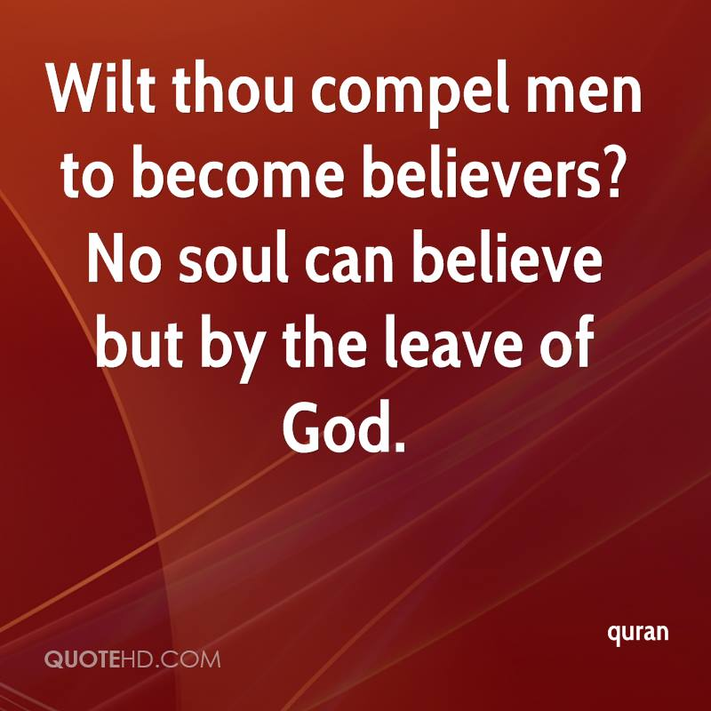 Wilt thou compel men to become believers? No soul can believe but by the leave of God.