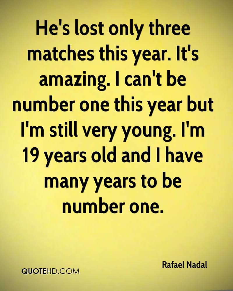 He's lost only three matches this year. It's amazing. I can't be number one this year but I'm still very young. I'm 19 years old and I have many years to be number one.