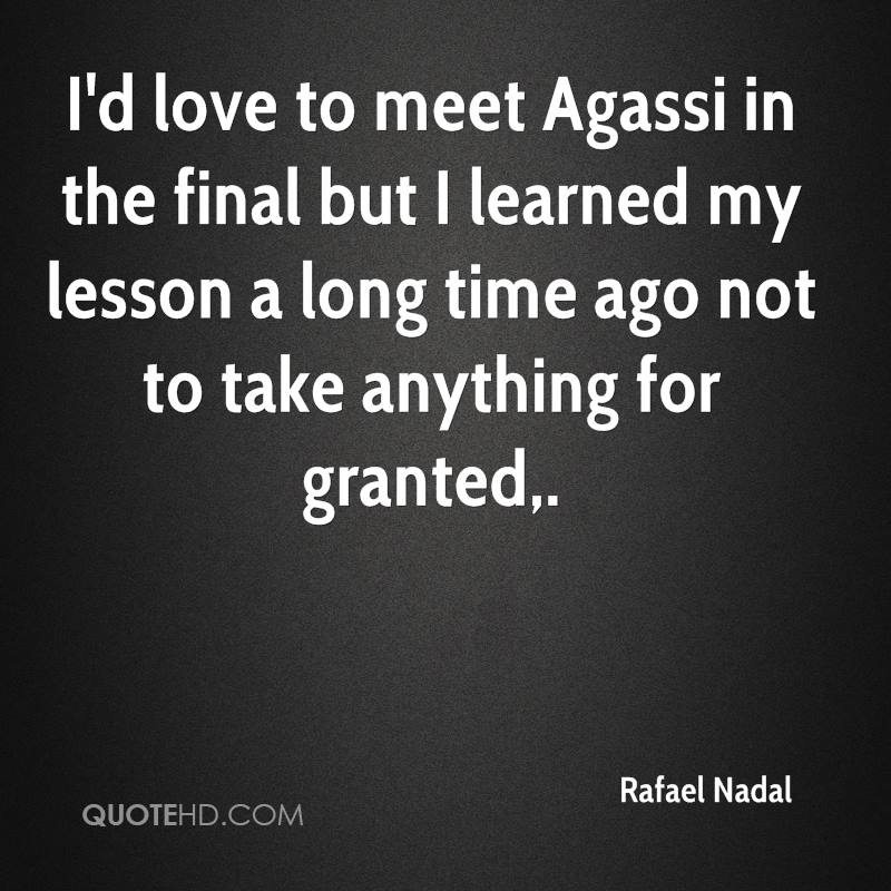 I'd love to meet Agassi in the final but I learned my lesson a long time ago not to take anything for granted.
