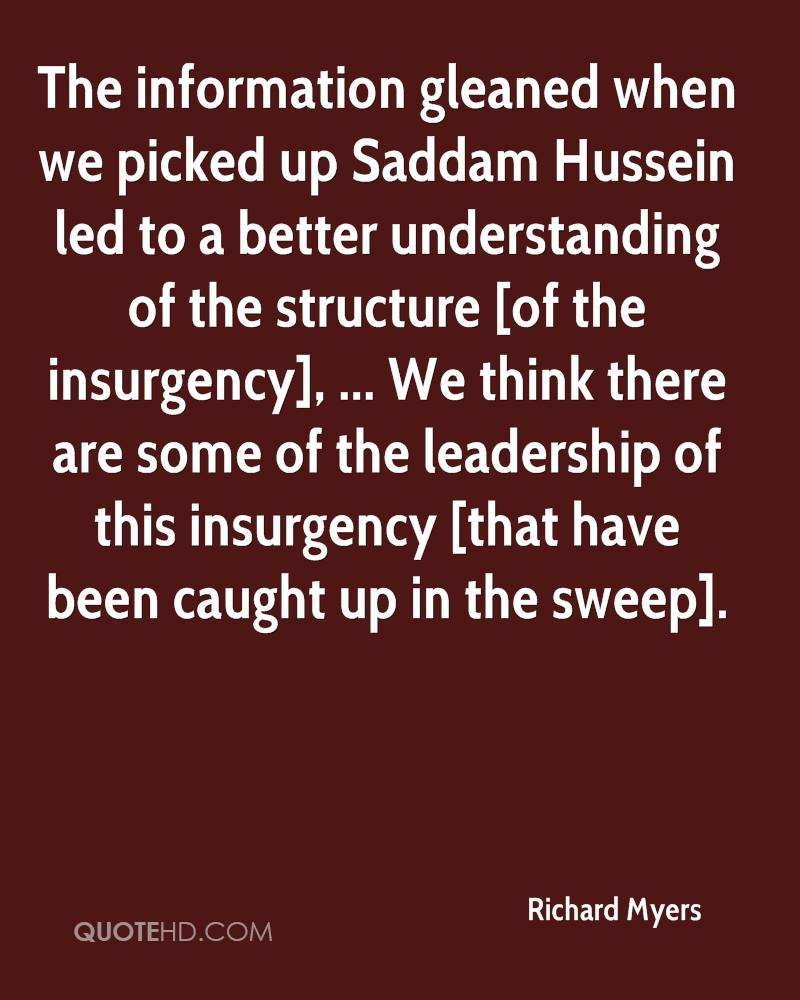 The information gleaned when we picked up Saddam Hussein led to a better understanding of the structure [of the insurgency], ... We think there are some of the leadership of this insurgency [that have been caught up in the sweep].