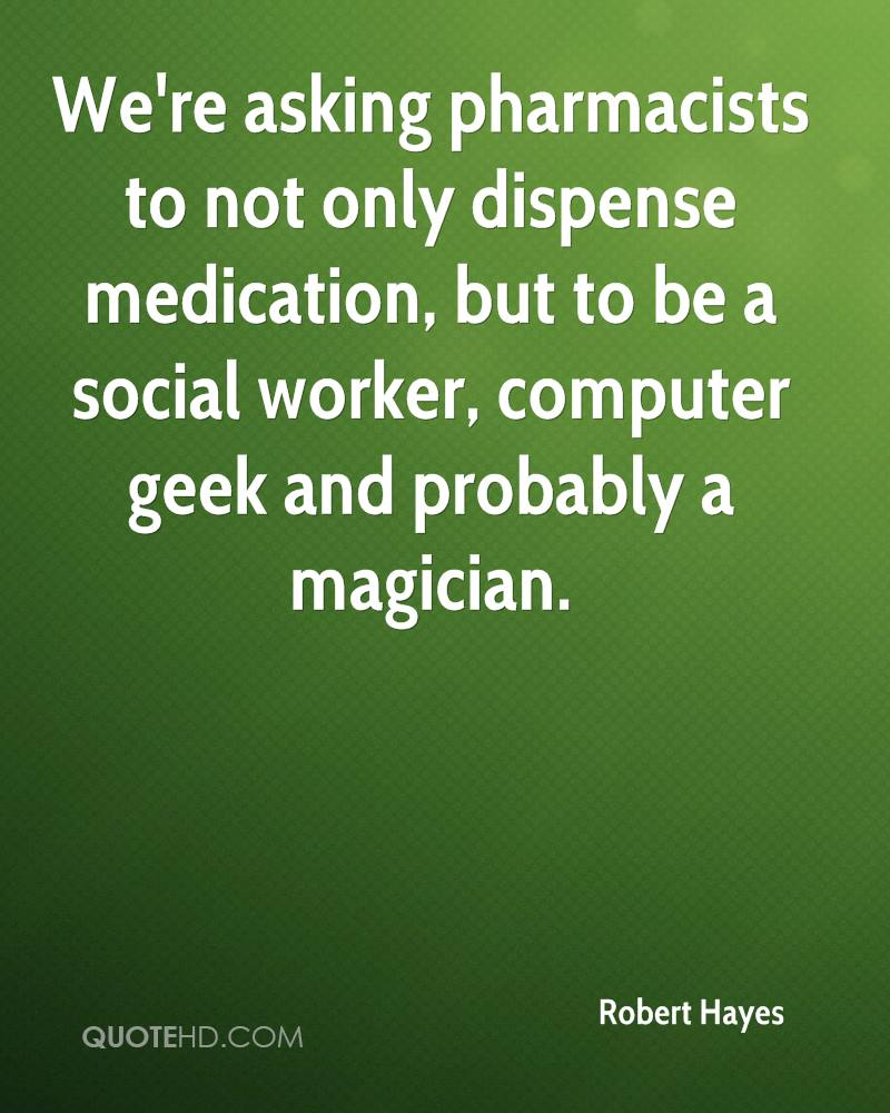 We're asking pharmacists to not only dispense medication, but to be a social worker, computer geek and probably a magician.