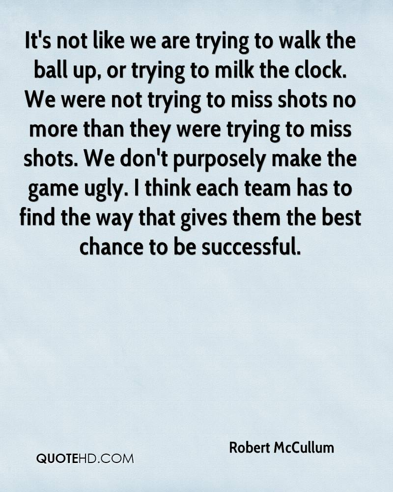 It's not like we are trying to walk the ball up, or trying to milk the clock. We were not trying to miss shots no more than they were trying to miss shots. We don't purposely make the game ugly. I think each team has to find the way that gives them the best chance to be successful.