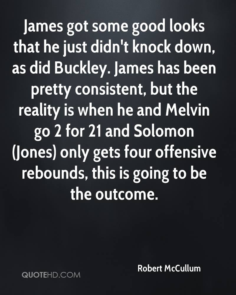 James got some good looks that he just didn't knock down, as did Buckley. James has been pretty consistent, but the reality is when he and Melvin go 2 for 21 and Solomon (Jones) only gets four offensive rebounds, this is going to be the outcome.