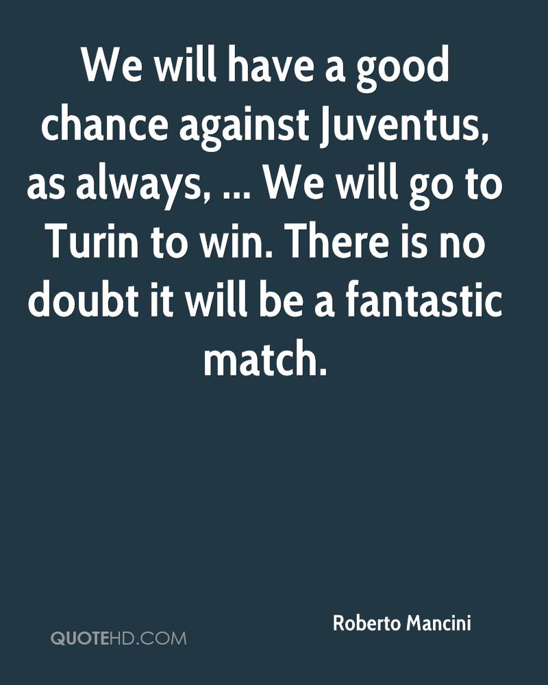 We will have a good chance against Juventus, as always, ... We will go to Turin to win. There is no doubt it will be a fantastic match.