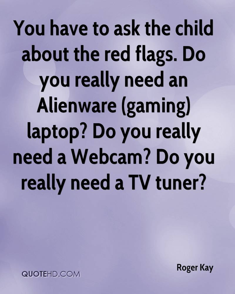 You have to ask the child about the red flags. Do you really need an Alienware (gaming) laptop? Do you really need a Webcam? Do you really need a TV tuner?