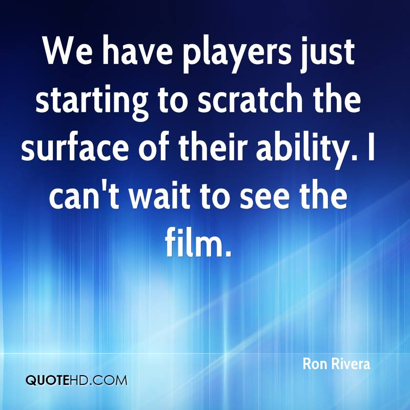 We have players just starting to scratch the surface of their ability. I can't wait to see the film.