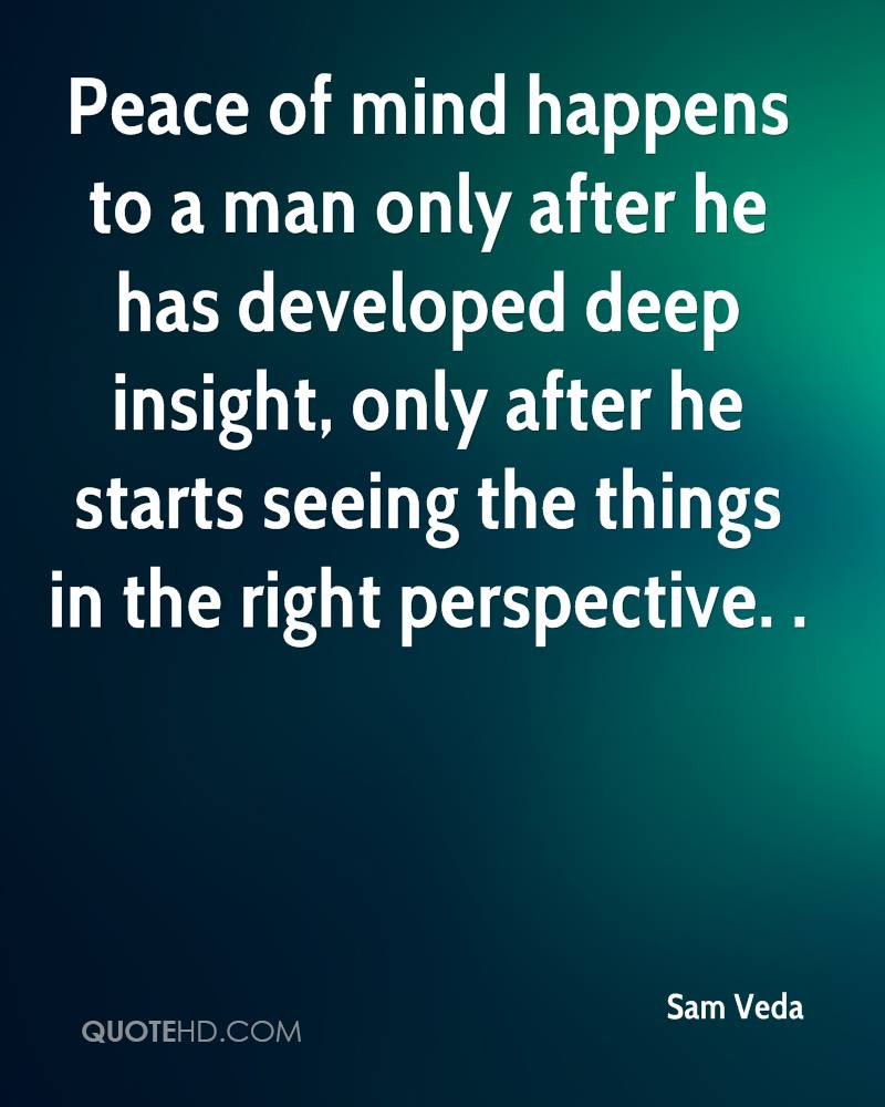 Peace of mind happens to a man only after he has developed deep insight, only after he starts seeing the things in the right perspective. .