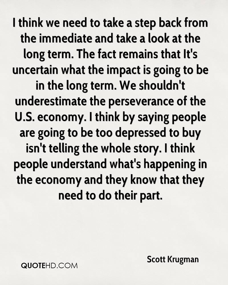 I think we need to take a step back from the immediate and take a look at the long term. The fact remains that It's uncertain what the impact is going to be in the long term. We shouldn't underestimate the perseverance of the U.S. economy. I think by saying people are going to be too depressed to buy isn't telling the whole story. I think people understand what's happening in the economy and they know that they need to do their part.