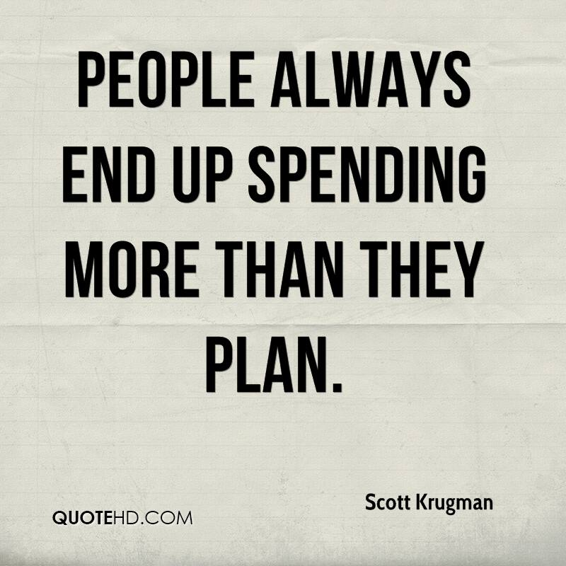 People always end up spending more than they plan.