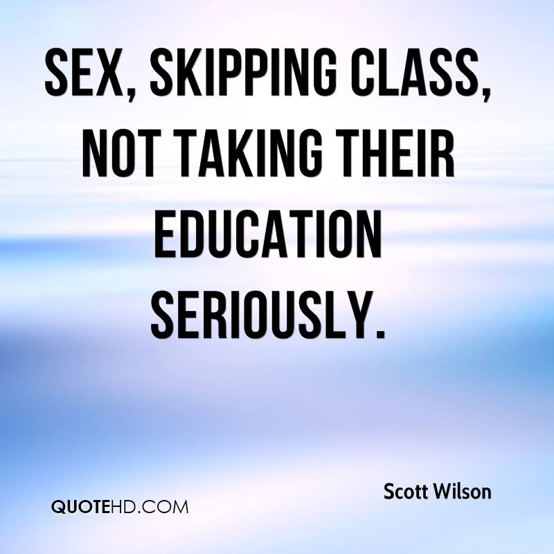 Sex, skipping class, not taking their education seriously.