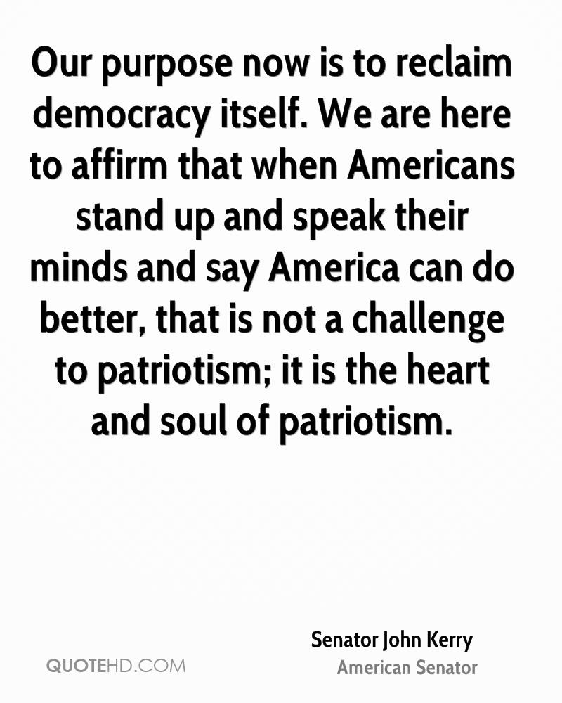 Our purpose now is to reclaim democracy itself. We are here to affirm that when Americans stand up and speak their minds and say America can do better, that is not a challenge to patriotism; it is the heart and soul of patriotism.