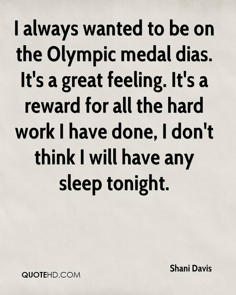 I always wanted to be on the Olympic medal dias. It's a great feeling. It's a reward for all the hard work I have done, I don't think I will have any sleep tonight.