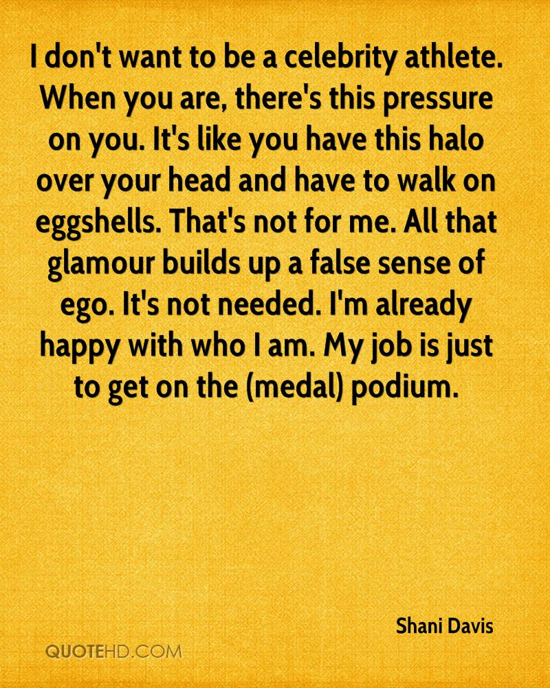 I don't want to be a celebrity athlete. When you are, there's this pressure on you. It's like you have this halo over your head and have to walk on eggshells. That's not for me. All that glamour builds up a false sense of ego. It's not needed. I'm already happy with who I am. My job is just to get on the (medal) podium.