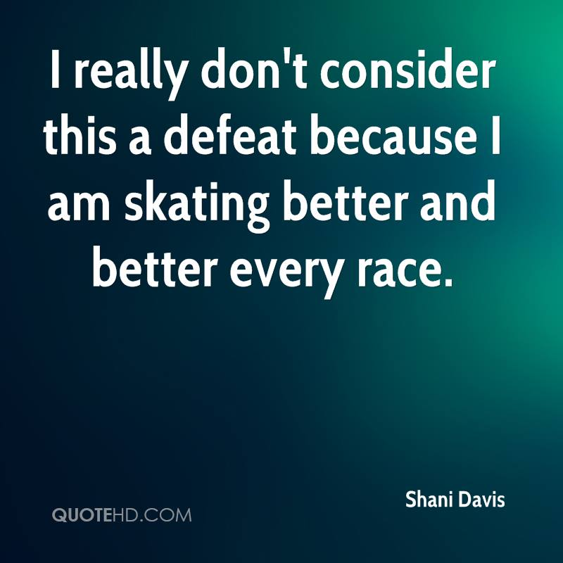 I really don't consider this a defeat because I am skating better and better every race.