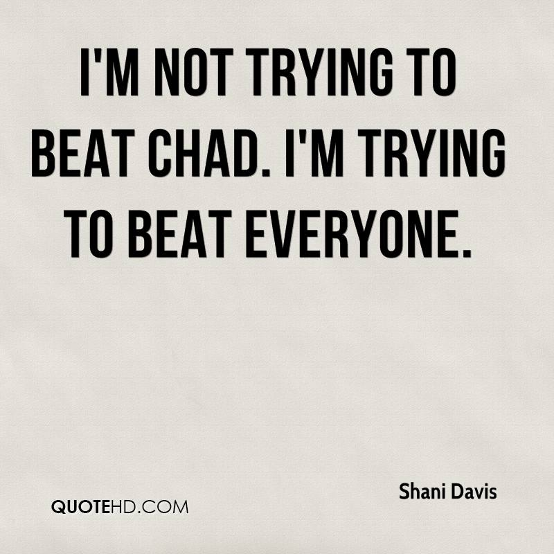 I'm not trying to beat Chad. I'm trying to beat everyone.