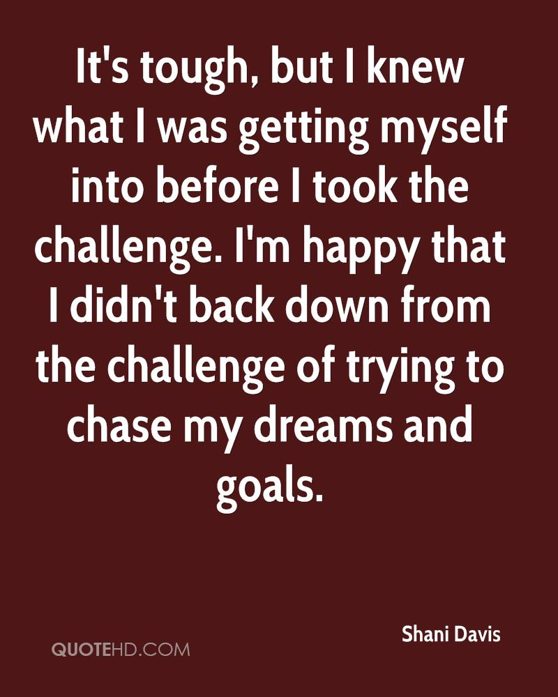 It's tough, but I knew what I was getting myself into before I took the challenge. I'm happy that I didn't back down from the challenge of trying to chase my dreams and goals.