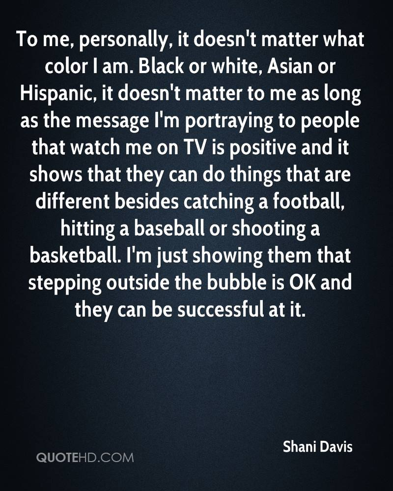 To me, personally, it doesn't matter what color I am. Black or white, Asian or Hispanic, it doesn't matter to me as long as the message I'm portraying to people that watch me on TV is positive and it shows that they can do things that are different besides catching a football, hitting a baseball or shooting a basketball. I'm just showing them that stepping outside the bubble is OK and they can be successful at it.