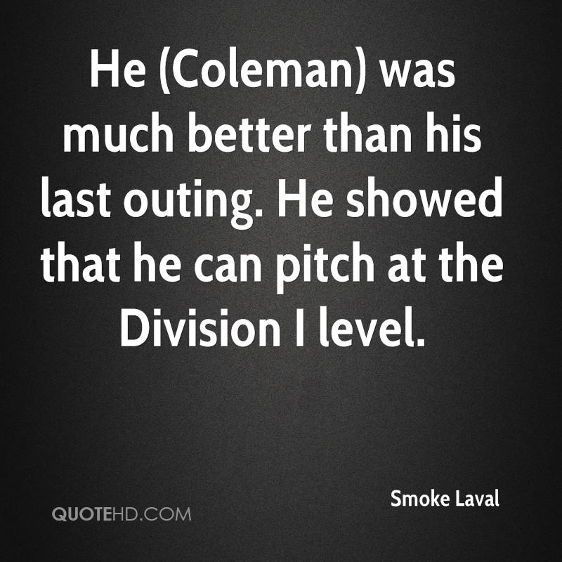 He (Coleman) was much better than his last outing. He showed that he can pitch at the Division I level.