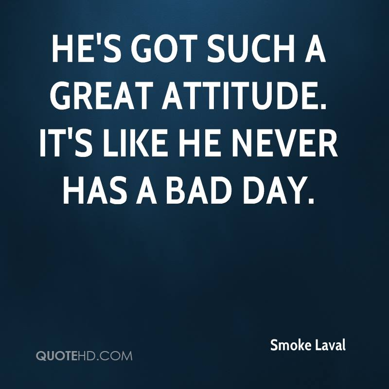 He's got such a great attitude. It's like he never has a bad day.