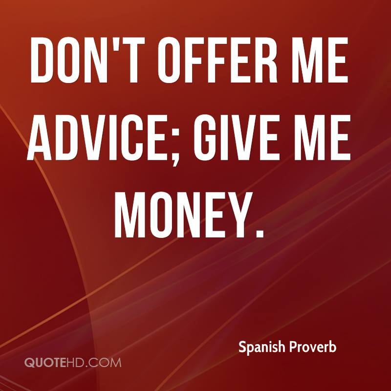 Don't offer me advice; give me money.