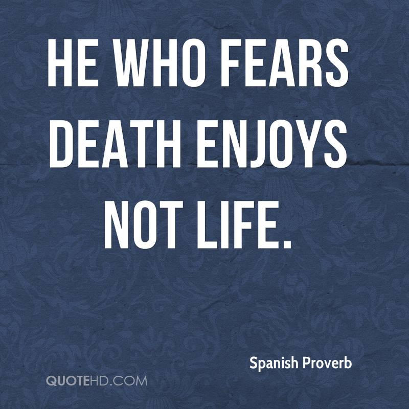 He Who Fears Death Enjoys Not Life.