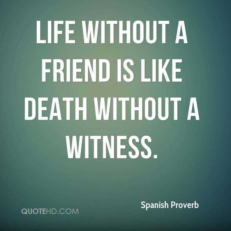 Life without a friend is like death without a witness.