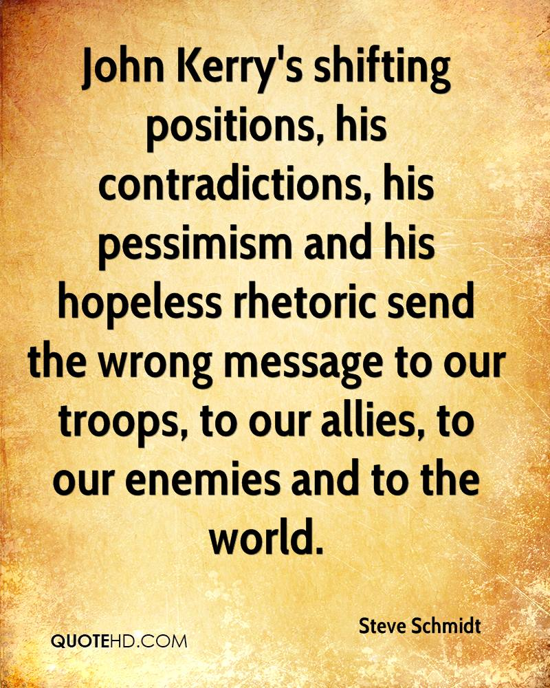 John Kerry's shifting positions, his contradictions, his pessimism and his hopeless rhetoric send the wrong message to our troops, to our allies, to our enemies and to the world.