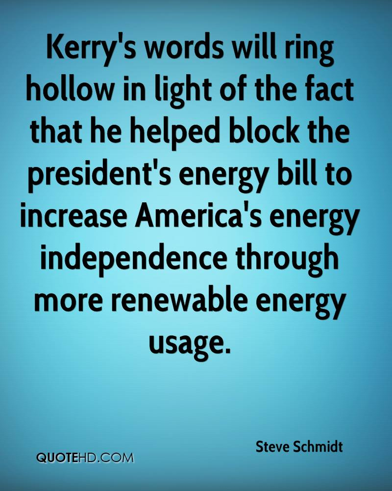 Kerry's words will ring hollow in light of the fact that he helped block the president's energy bill to increase America's energy independence through more renewable energy usage.