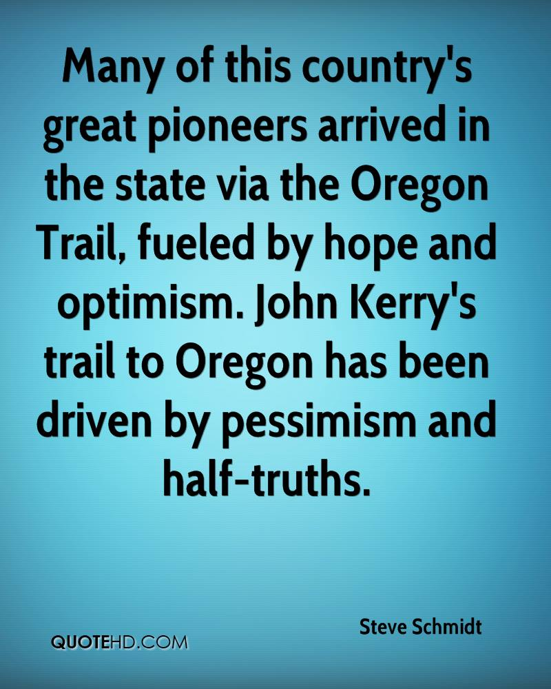 Many of this country's great pioneers arrived in the state via the Oregon Trail, fueled by hope and optimism. John Kerry's trail to Oregon has been driven by pessimism and half-truths.