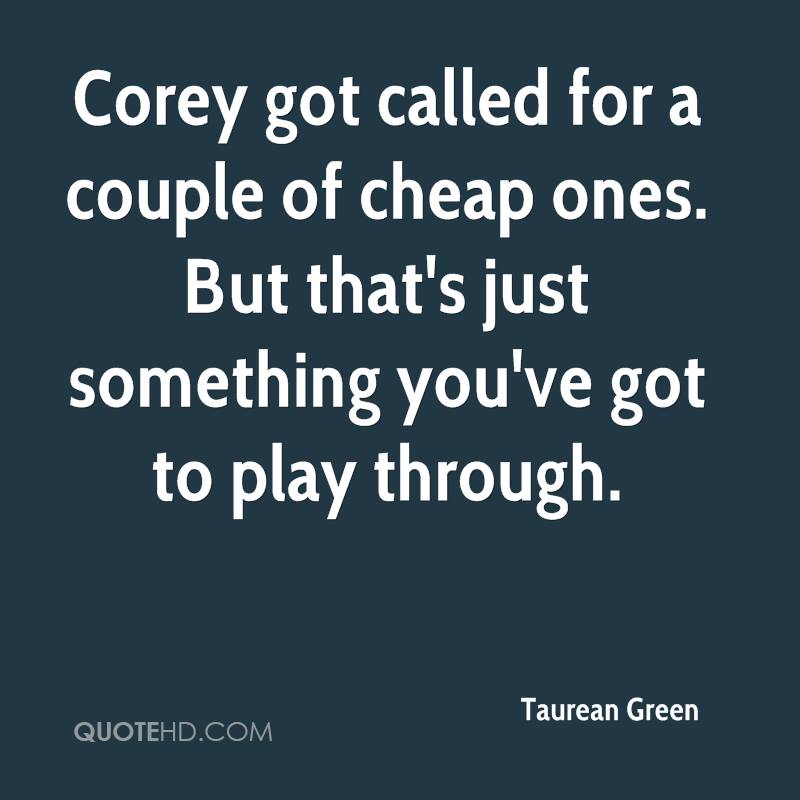Corey got called for a couple of cheap ones. But that's just something you've got to play through.